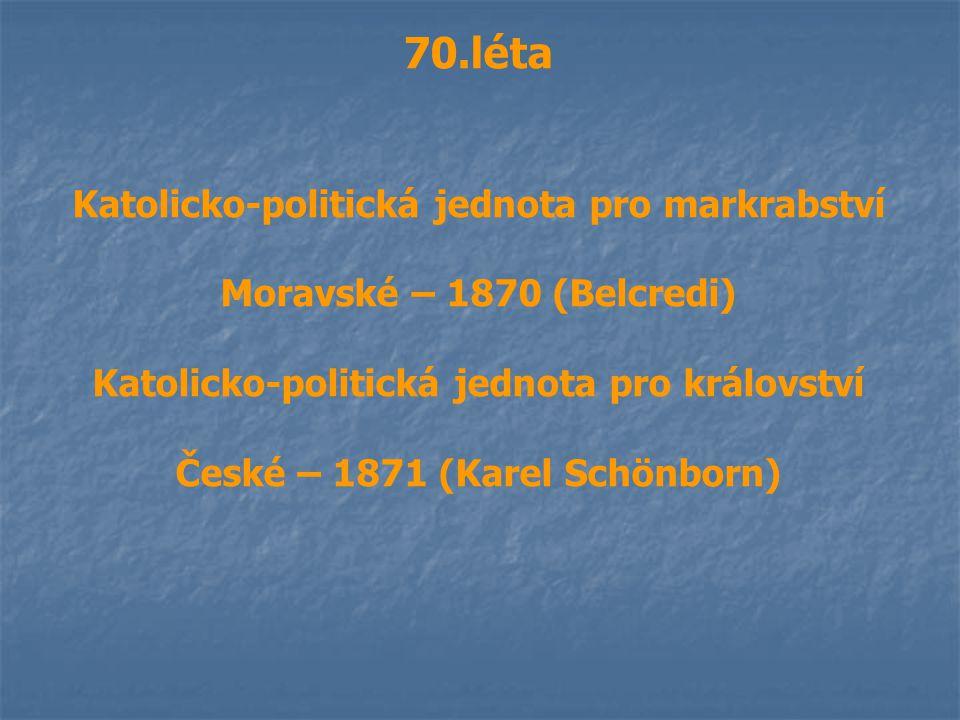 70.léta Katolicko-politická jednota pro markrabství Moravské – 1870 (Belcredi) Katolicko-politická jednota pro království České – 1871 (Karel Schönbor
