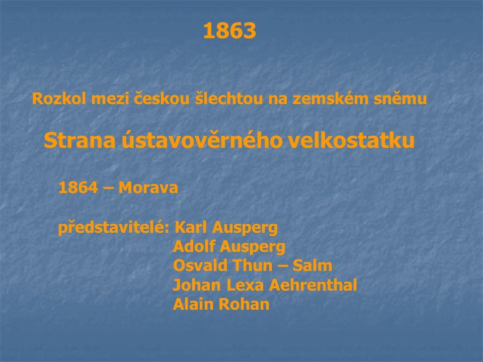 1863 Rozkol mezi českou šlechtou na zemském sněmu Strana ústavověrného velkostatku 1864 – Morava představitelé: Karl Ausperg Adolf Ausperg Osvald Thun