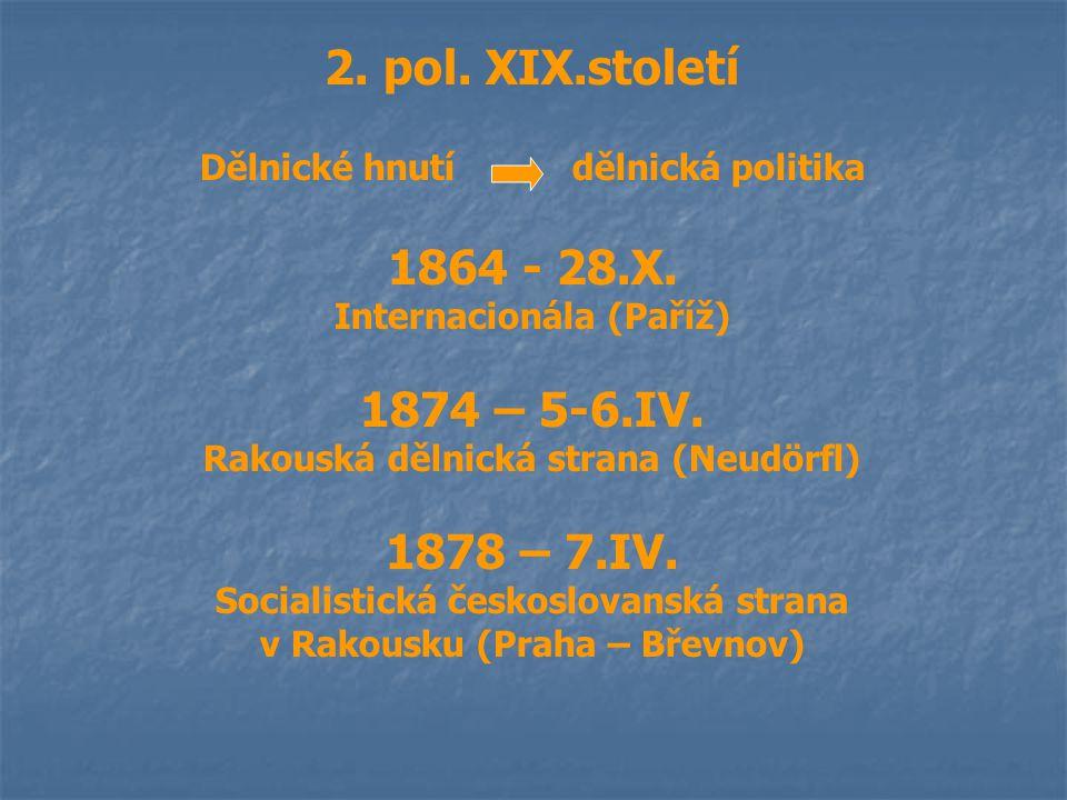 2. pol. XIX.století Dělnické hnutí dělnická politika 1864 - 28.X. Internacionála (Paříž) 1874 – 5-6.IV. Rakouská dělnická strana (Neudörfl) 1878 – 7.I