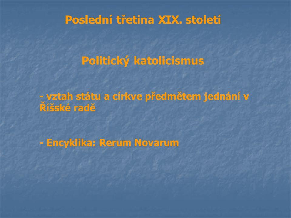 Poslední třetina XIX. století Politický katolicismus - vztah státu a církve předmětem jednání v Říšské radě - Encyklika: Rerum Novarum