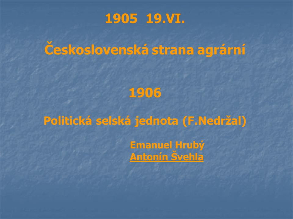1905 19.VI. Československá strana agrární 1906 Politická selská jednota (F.Nedržal) Emanuel Hrubý Antonín Švehla