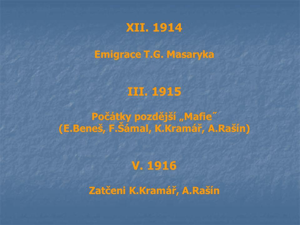 """XII. 1914 Emigrace T.G. Masaryka III. 1915 Počátky pozdější """"Mafie˝ (E.Beneš, F.Šámal, K.Kramář, A.Rašín) V. 1916 Zatčeni K.Kramář, A.Rašín"""