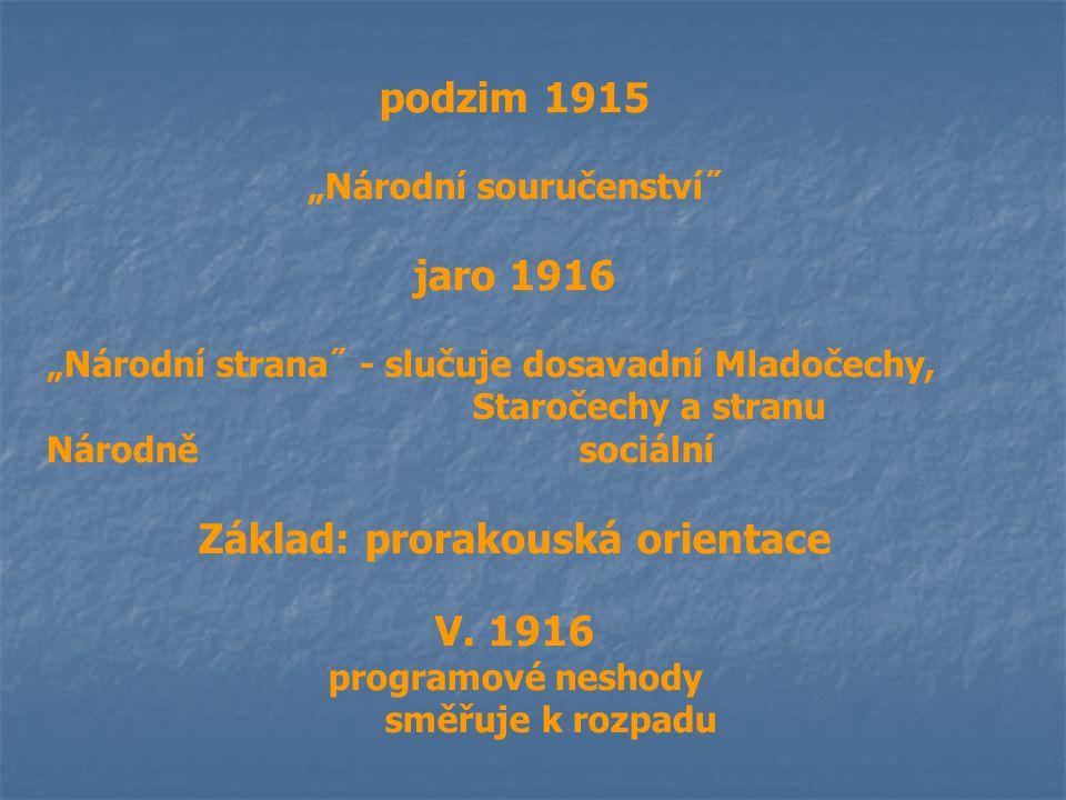 """podzim 1915 """"Národní souručenství˝ jaro 1916 """"Národní strana˝ - slučuje dosavadní Mladočechy, Staročechy a stranu Národně sociální Základ: prorakouská"""