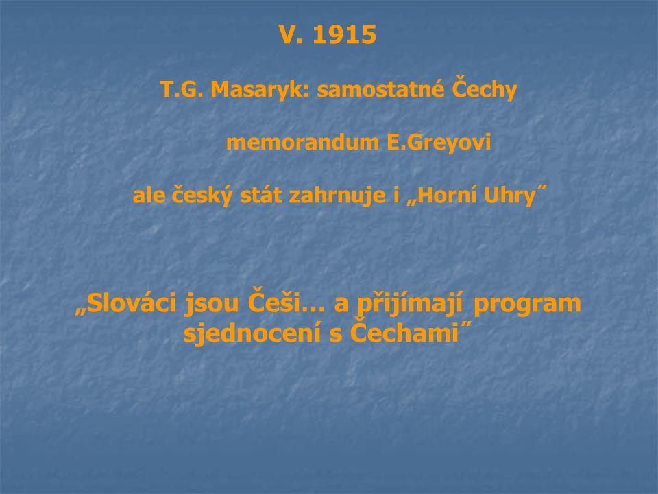 """V. 1915 T.G. Masaryk: samostatné Čechy memorandum E.Greyovi ale český stát zahrnuje i """"Horní Uhry˝ """"Slováci jsou Češi… a přijímají program sjednocení"""