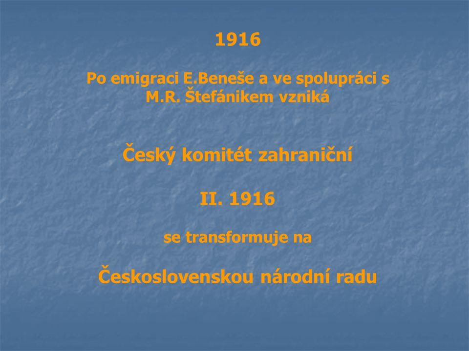 1916 Po emigraci E.Beneše a ve spolupráci s M.R. Štefánikem vzniká Český komitét zahraniční II. 1916 se transformuje na Československou národní radu