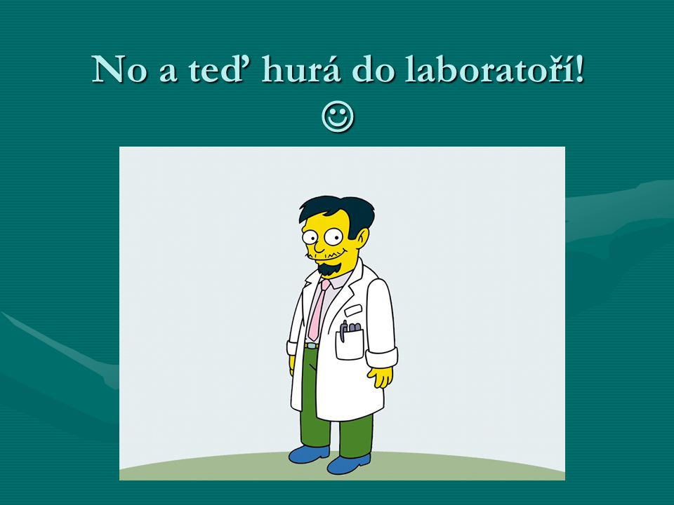 No a teď hurá do laboratoří! No a teď hurá do laboratoří!