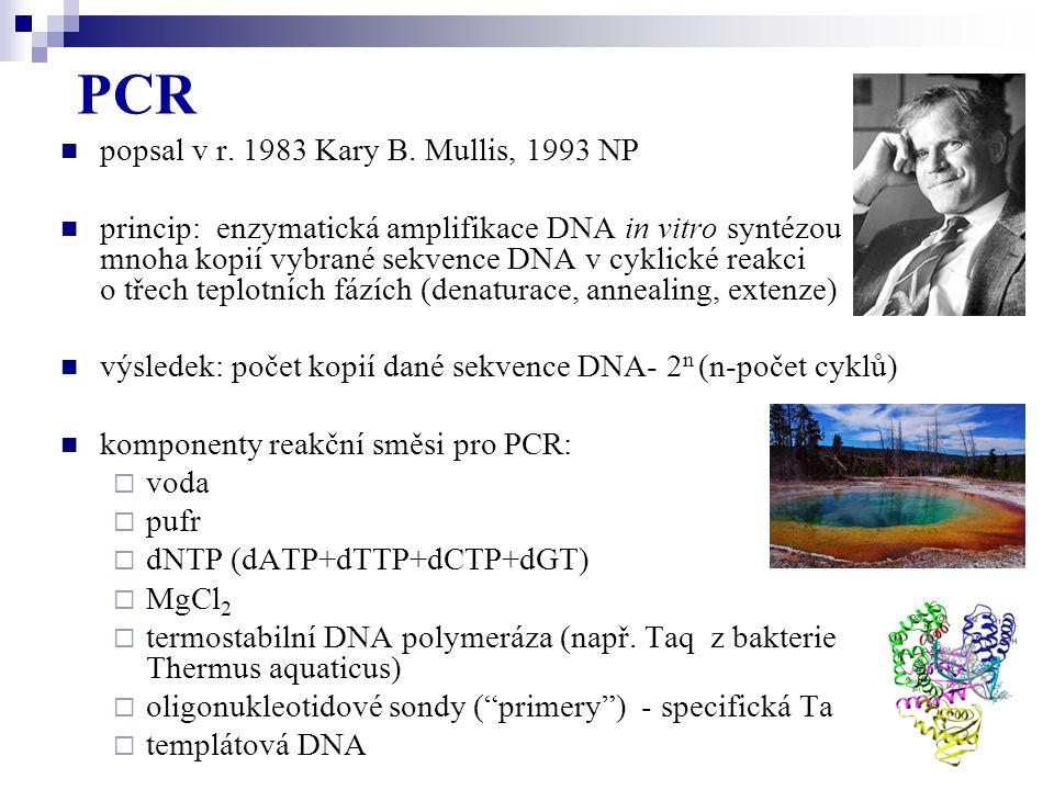 PCR popsal v r. 1983 Kary B. Mullis, 1993 NP princip: enzymatická amplifikace DNA in vitro syntézou mnoha kopií vybrané sekvence DNA v cyklické reakci