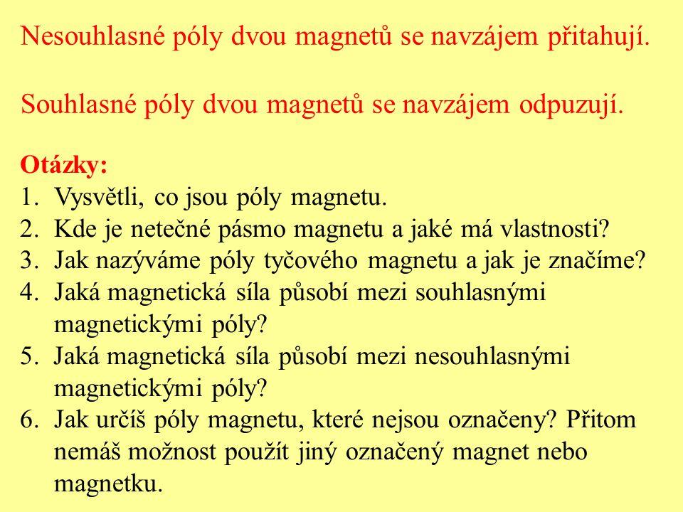 Nesouhlasné póly dvou magnetů se navzájem přitahují. Souhlasné póly dvou magnetů se navzájem odpuzují. Otázky: 1.Vysvětli, co jsou póly magnetu. 2.Kde