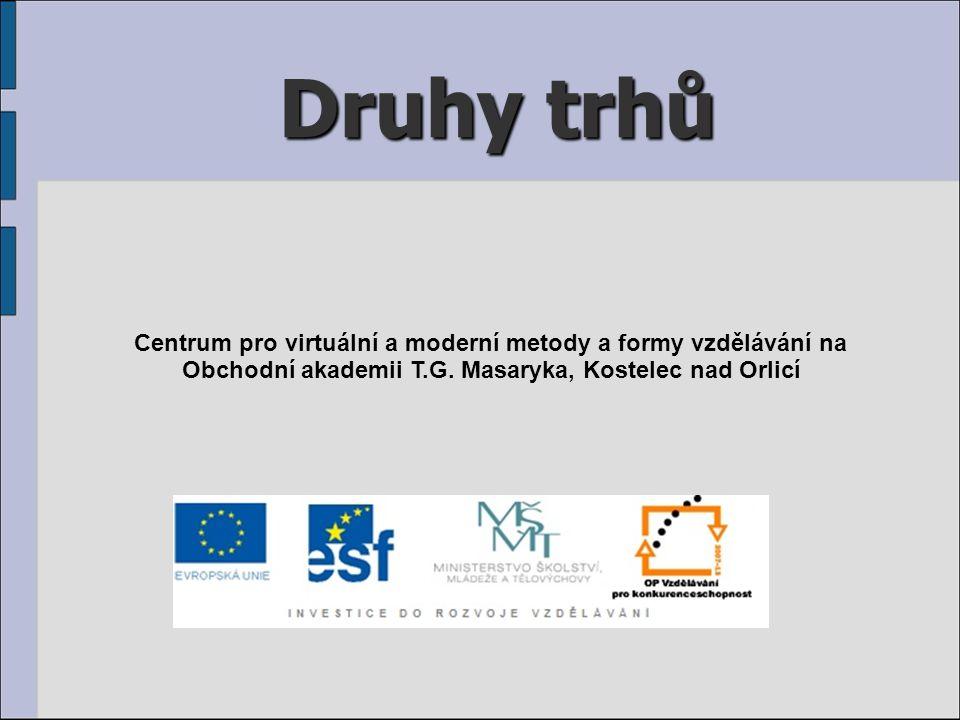 Druhy trhů Centrum pro virtuální a moderní metody a formy vzdělávání na Obchodní akademii T.G.