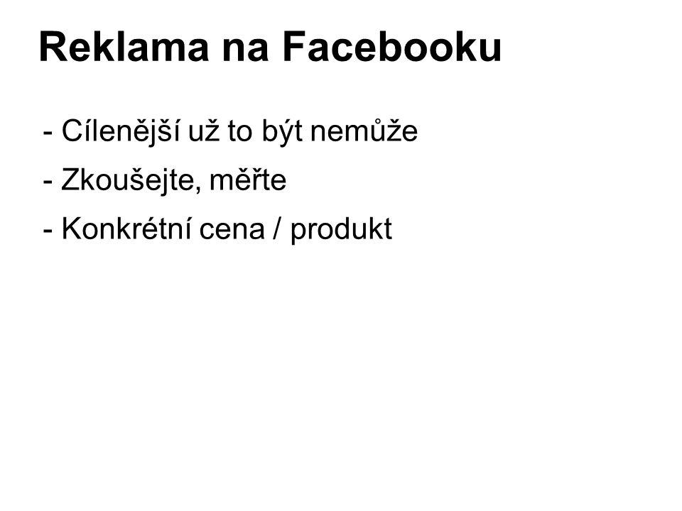 Reklama na Facebooku - Cílenější už to být nemůže - Zkoušejte, měřte - Konkrétní cena / produkt