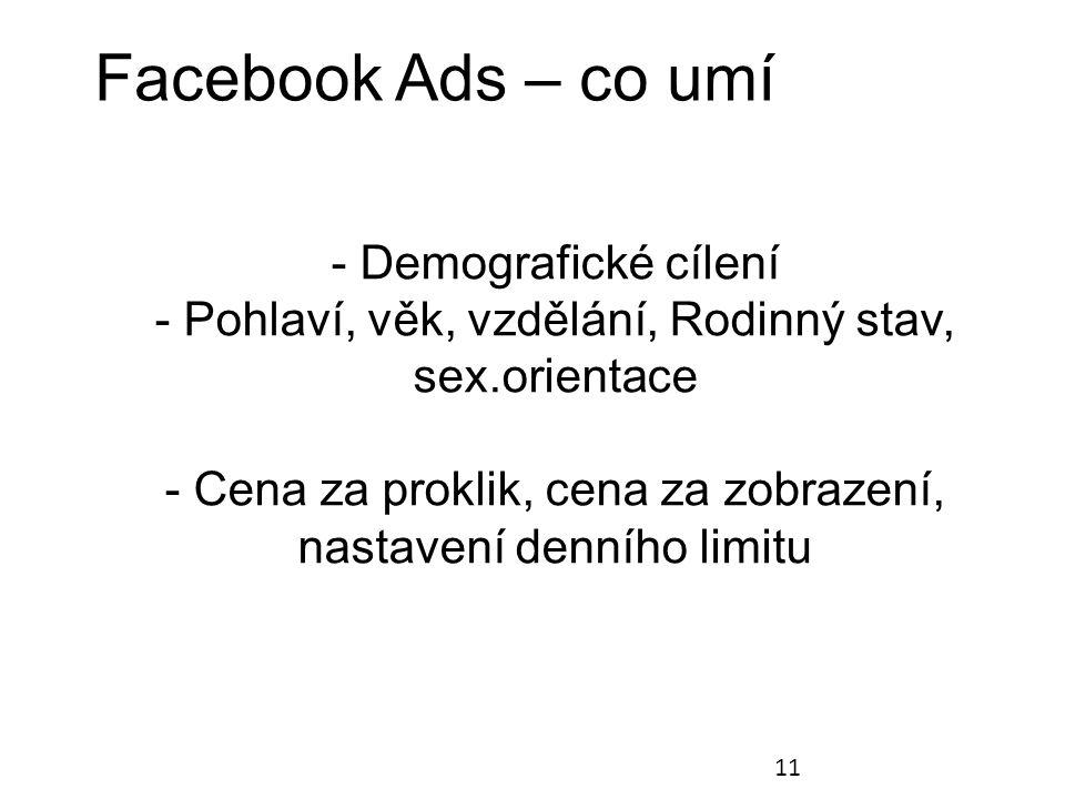 Facebook Ads – co umí 11 - Demografické cílení - Pohlaví, věk, vzdělání, Rodinný stav, sex.orientace - Cena za proklik, cena za zobrazení, nastavení denního limitu