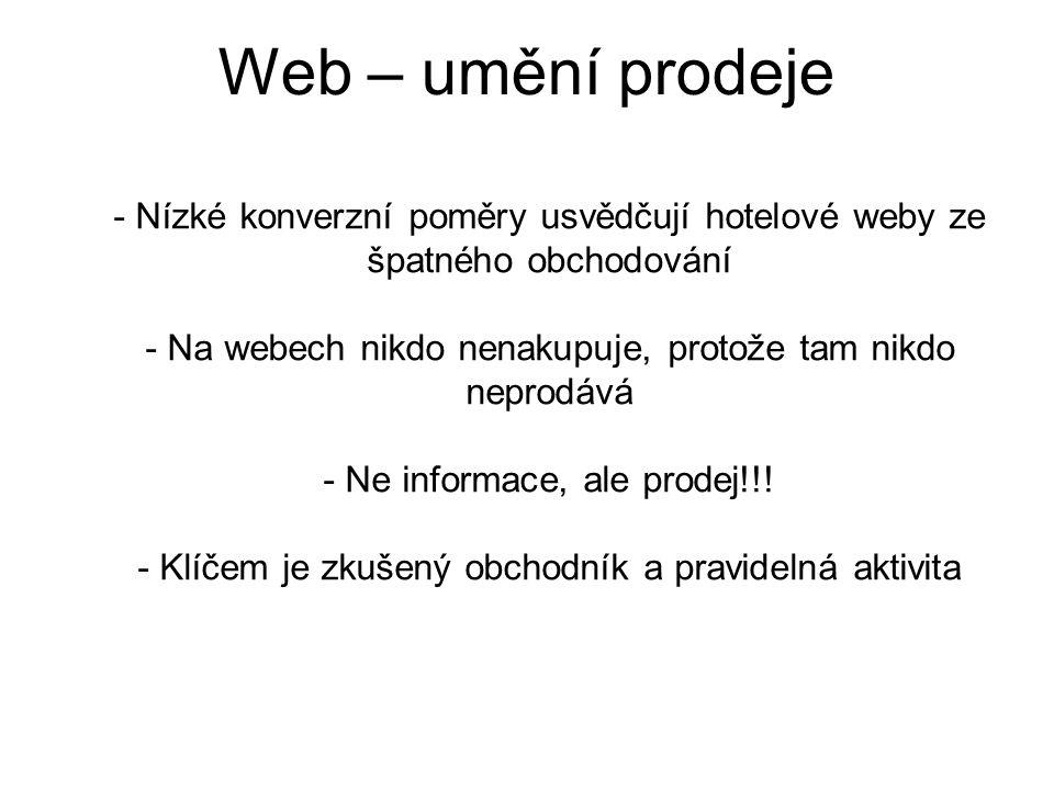 Web – umění prodeje - Nízké konverzní poměry usvědčují hotelové weby ze špatného obchodování - Na webech nikdo nenakupuje, protože tam nikdo neprodává - Ne informace, ale prodej!!.