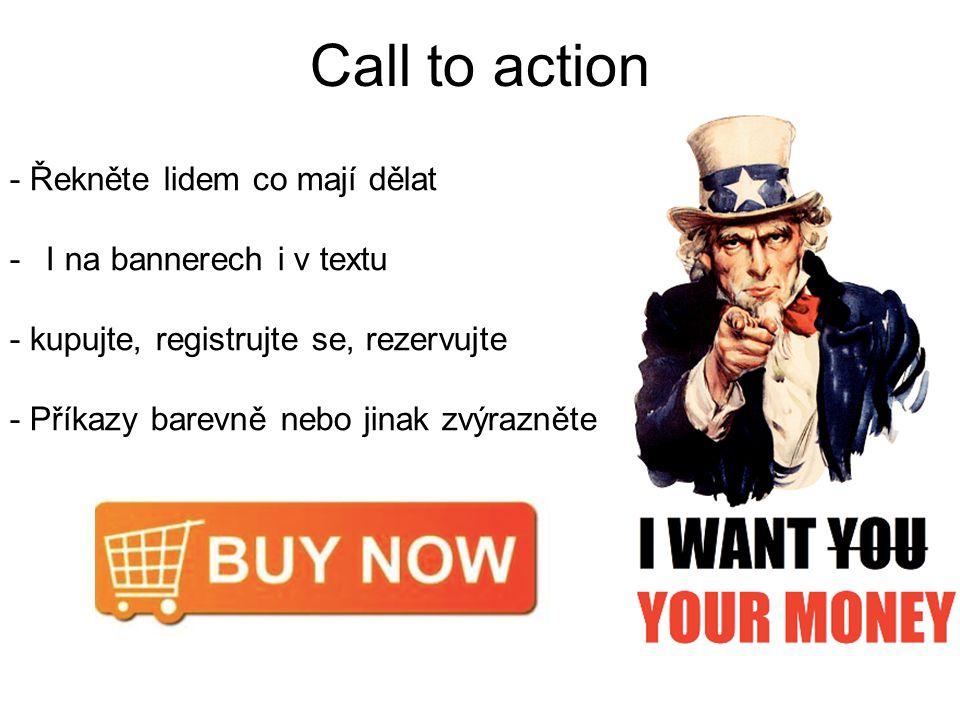 Call to action - Řekněte lidem co mají dělat -I na bannerech i v textu - kupujte, registrujte se, rezervujte - Příkazy barevně nebo jinak zvýrazněte