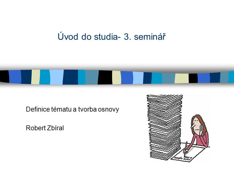 Úvod do studia- 3. seminář Definice tématu a tvorba osnovy Robert Zbíral