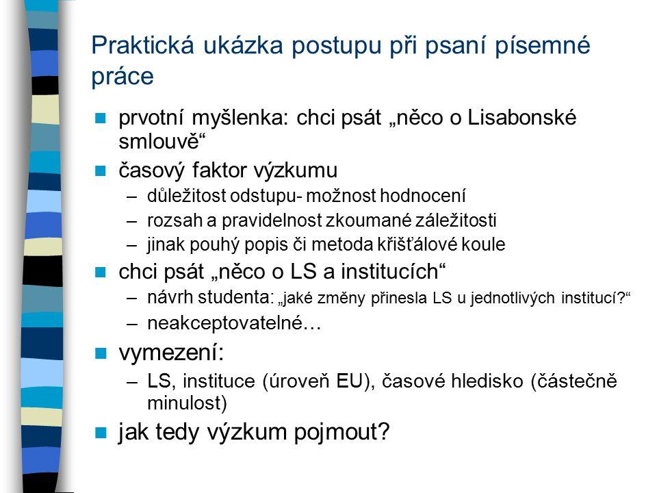 """Praktická ukázka postupu při psaní písemné práce prvotní myšlenka: chci psát """"něco o Lisabonské smlouvě časový faktor výzkumu –důležitost odstupu- možnost hodnocení –rozsah a pravidelnost zkoumané záležitosti –jinak pouhý popis či metoda křišťálové koule chci psát """"něco o LS a institucích –návrh studenta: """"jaké změny přinesla LS u jednotlivých institucí? –neakceptovatelné… vymezení: –LS, instituce (úroveň EU), časové hledisko (částečně minulost) jak tedy výzkum pojmout?"""