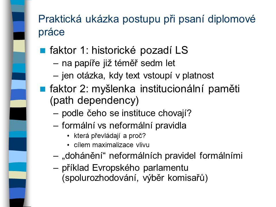 Praktická ukázka postupu při psaní diplomové práce faktor 1: historické pozadí LS –na papíře již téměř sedm let –jen otázka, kdy text vstoupí v platnost faktor 2: myšlenka institucionální paměti (path dependency) –podle čeho se instituce chovají.