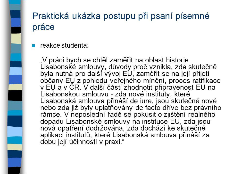 """Praktická ukázka postupu při psaní písemné práce reakce studenta: """" V práci bych se chtěl zaměřit na oblast historie Lisabonské smlouvy, důvody proč vznikla, zda skutečně byla nutná pro další vývoj EU, zaměřit se na její přijetí občany EU z pohledu veřejného mínění, proces ratifikace v EU a v ČR."""