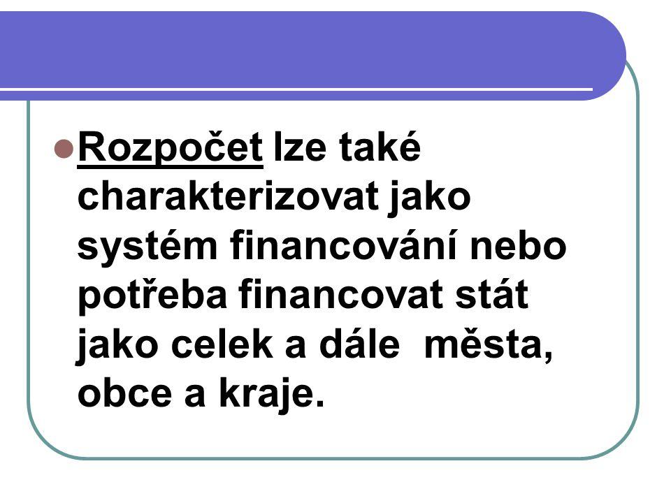 Rozpočet lze také charakterizovat jako systém financování nebo potřeba financovat stát jako celek a dále města, obce a kraje.