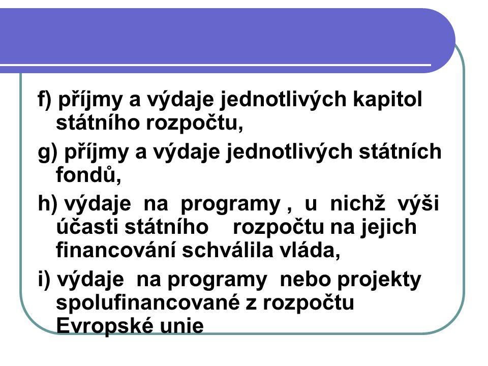 f) příjmy a výdaje jednotlivých kapitol státního rozpočtu, g) příjmy a výdaje jednotlivých státních fondů, h) výdaje na programy, u nichž výši účasti
