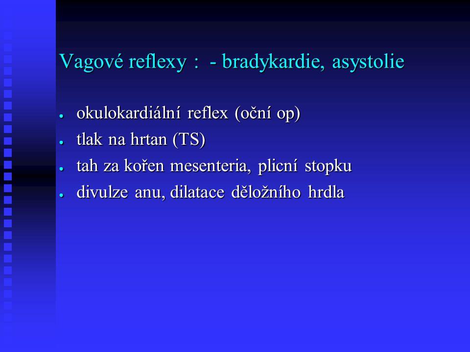Vagové reflexy : - bradykardie, asystolie ● okulokardiální reflex (oční op) ● tlak na hrtan (TS) ● tah za kořen mesenteria, plicní stopku ● divulze anu, dilatace děložního hrdla
