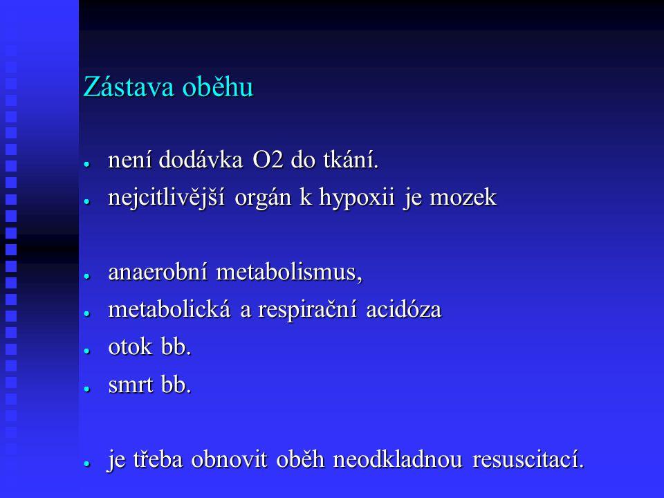 Zástava oběhu ● není dodávka O2 do tkání. ● nejcitlivější orgán k hypoxii je mozek ● anaerobní metabolismus, ● metabolická a respirační acidóza ● otok