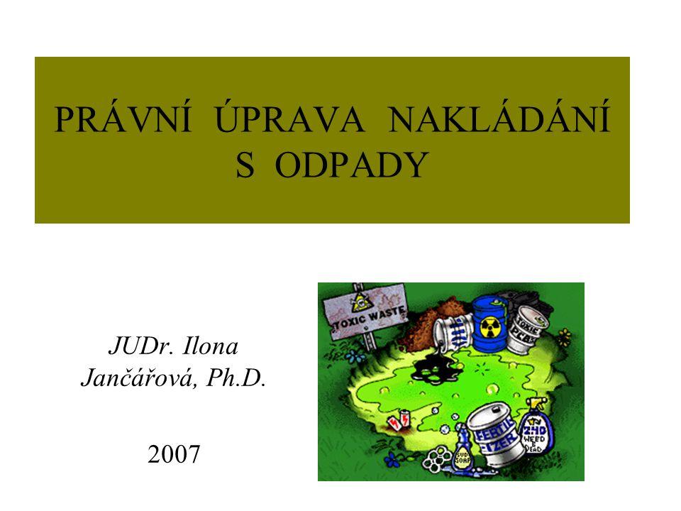 PRÁVNÍ ÚPRAVA NAKLÁDÁNÍ S ODPADY JUDr. Ilona Jančářová, Ph.D. 2007
