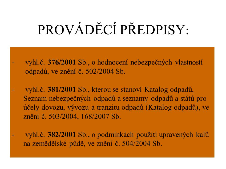 PROVÁDĚCÍ PŘEDPISY : - vyhl.č. 376/2001 Sb., o hodnocení nebezpečných vlastností odpadů, ve znění č. 502/2004 Sb. - vyhl.č. 381/2001 Sb., kterou se st