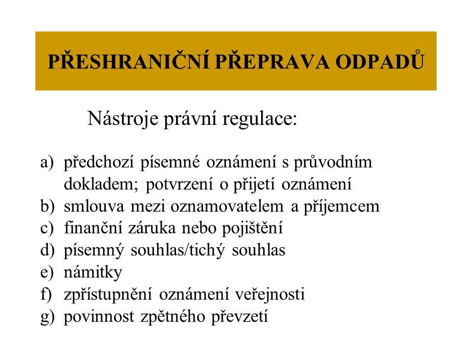 PŘESHRANIČNÍ PŘEPRAVA ODPADŮ Nástroje právní regulace: a)předchozí písemné oznámení s průvodním dokladem; potvrzení o přijetí oznámení b)smlouva mezi oznamovatelem a příjemcem c)finanční záruka nebo pojištění d)písemný souhlas/tichý souhlas e)námitky f)zpřístupnění oznámení veřejnosti g)povinnost zpětného převzetí