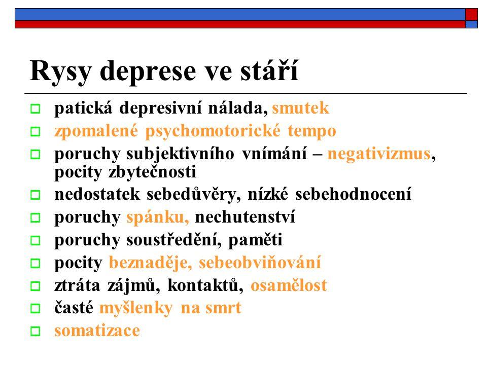 Rysy deprese ve stáří  patická depresivní nálada, smutek  zpomalené psychomotorické tempo  poruchy subjektivního vnímání – negativizmus, pocity zbytečnosti  nedostatek sebedůvěry, nízké sebehodnocení  poruchy spánku, nechutenství  poruchy soustředění, paměti  pocity beznaděje, sebeobviňování  ztráta zájmů, kontaktů, osamělost  časté myšlenky na smrt  somatizace