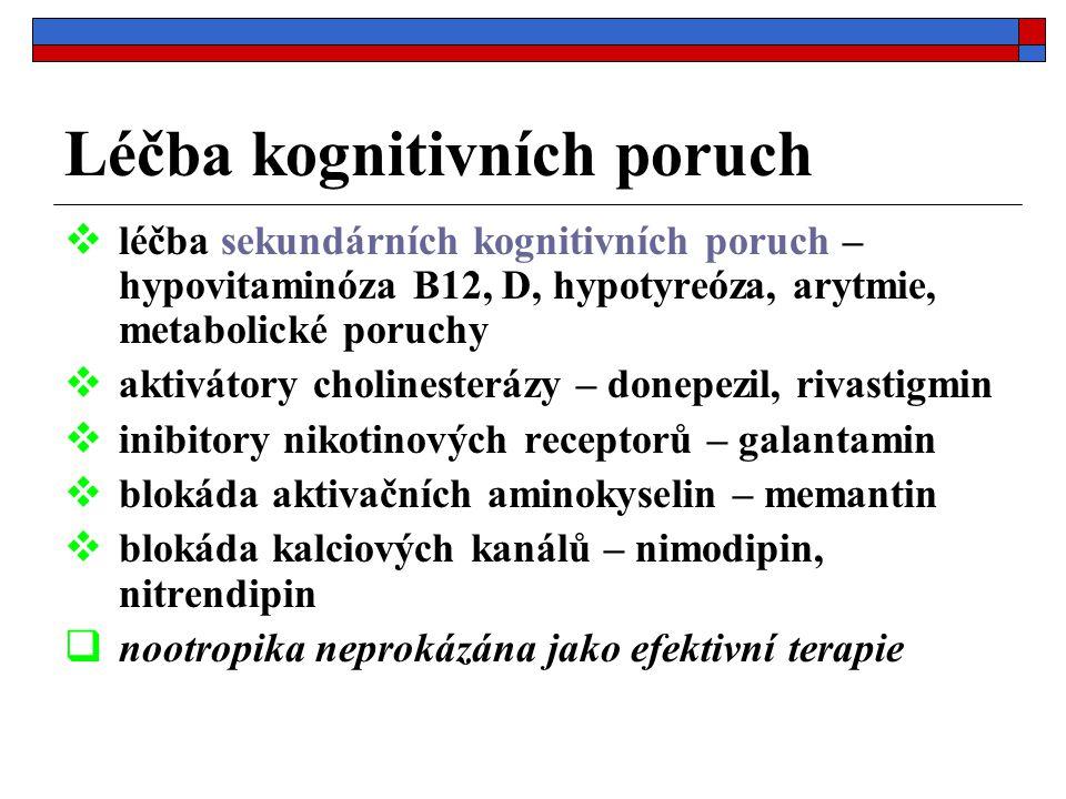 Léčba kognitivních poruch  léčba sekundárních kognitivních poruch – hypovitaminóza B12, D, hypotyreóza, arytmie, metabolické poruchy  aktivátory cholinesterázy – donepezil, rivastigmin  inibitory nikotinových receptorů – galantamin  blokáda aktivačních aminokyselin – memantin  blokáda kalciových kanálů – nimodipin, nitrendipin  nootropika neprokázána jako efektivní terapie