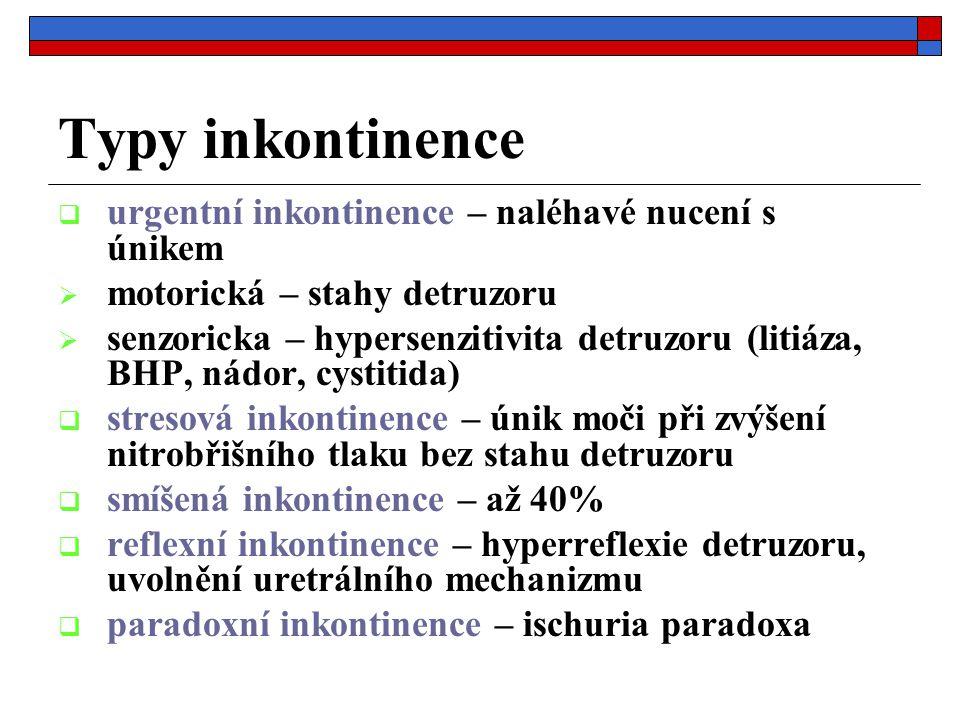 Typy inkontinence  urgentní inkontinence – naléhavé nucení s únikem  motorická – stahy detruzoru  senzoricka – hypersenzitivita detruzoru (litiáza, BHP, nádor, cystitida)  stresová inkontinence – únik moči při zvýšení nitrobřišního tlaku bez stahu detruzoru  smíšená inkontinence – až 40%  reflexní inkontinence – hyperreflexie detruzoru, uvolnění uretrálního mechanizmu  paradoxní inkontinence – ischuria paradoxa