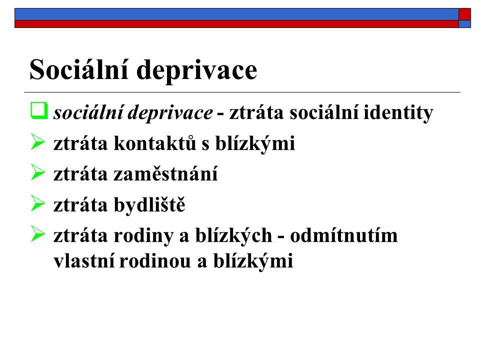 Sociální deprivace  sociální deprivace - ztráta sociální identity  ztráta kontaktů s blízkými  ztráta zaměstnání  ztráta bydliště  ztráta rodiny a blízkých - odmítnutím vlastní rodinou a blízkými