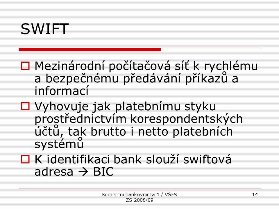 Komerční bankovnictví 1 / VŠFS ZS 2008/09 14 SWIFT  Mezinárodní počítačová síť k rychlému a bezpečnému předávání příkazů a informací  Vyhovuje jak p