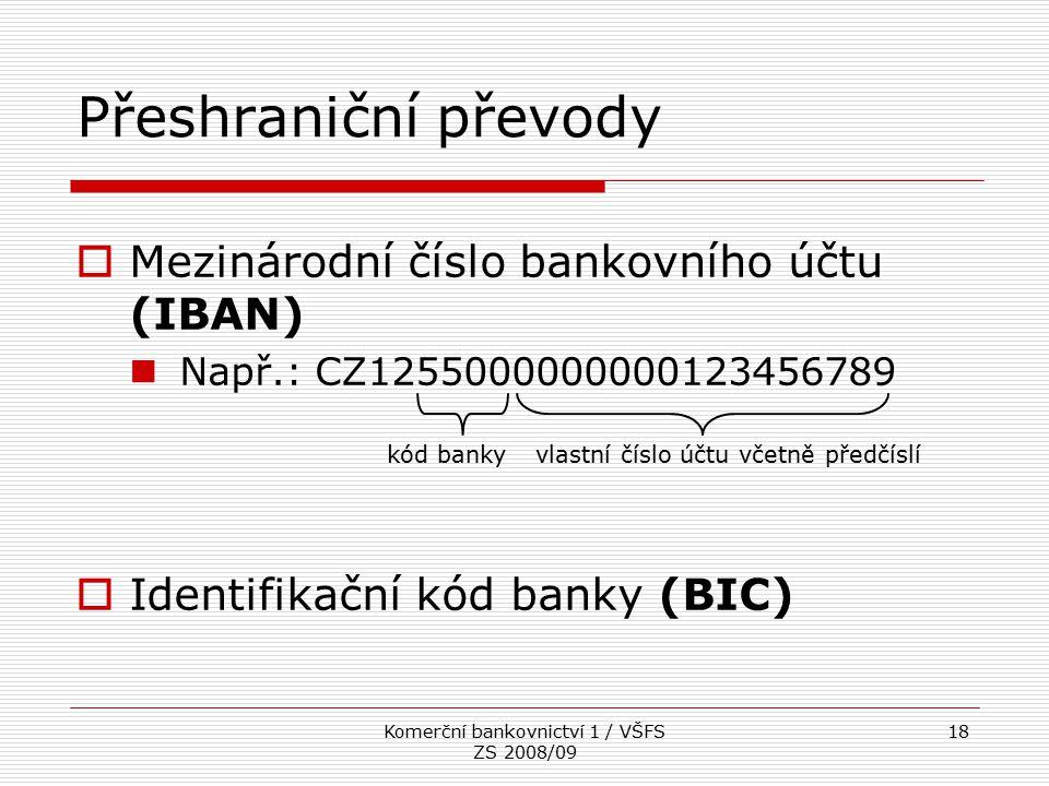 Komerční bankovnictví 1 / VŠFS ZS 2008/09 18 Přeshraniční převody  Mezinárodní číslo bankovního účtu (IBAN) Např.: CZ1255000000000123456789  Identif