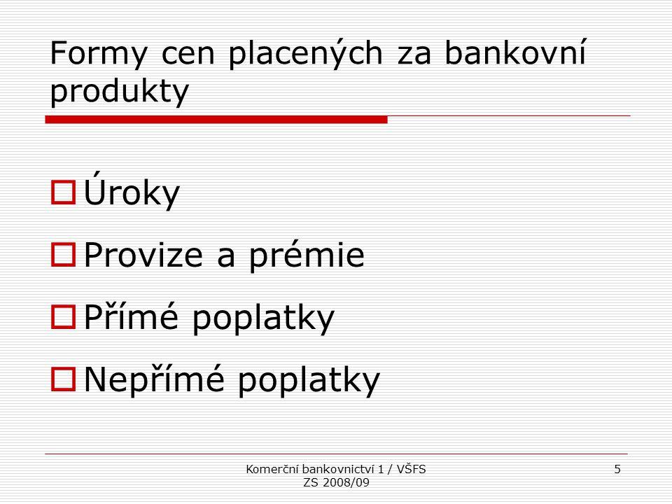 Komerční bankovnictví 1 / VŠFS ZS 2008/09 5 Formy cen placených za bankovní produkty  Úroky  Provize a prémie  Přímé poplatky  Nepřímé poplatky
