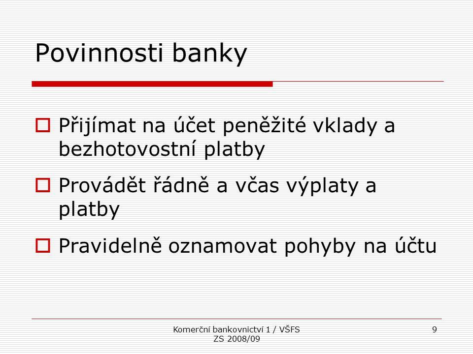 Komerční bankovnictví 1 / VŠFS ZS 2008/09 9 Povinnosti banky  Přijímat na účet peněžité vklady a bezhotovostní platby  Provádět řádně a včas výplaty