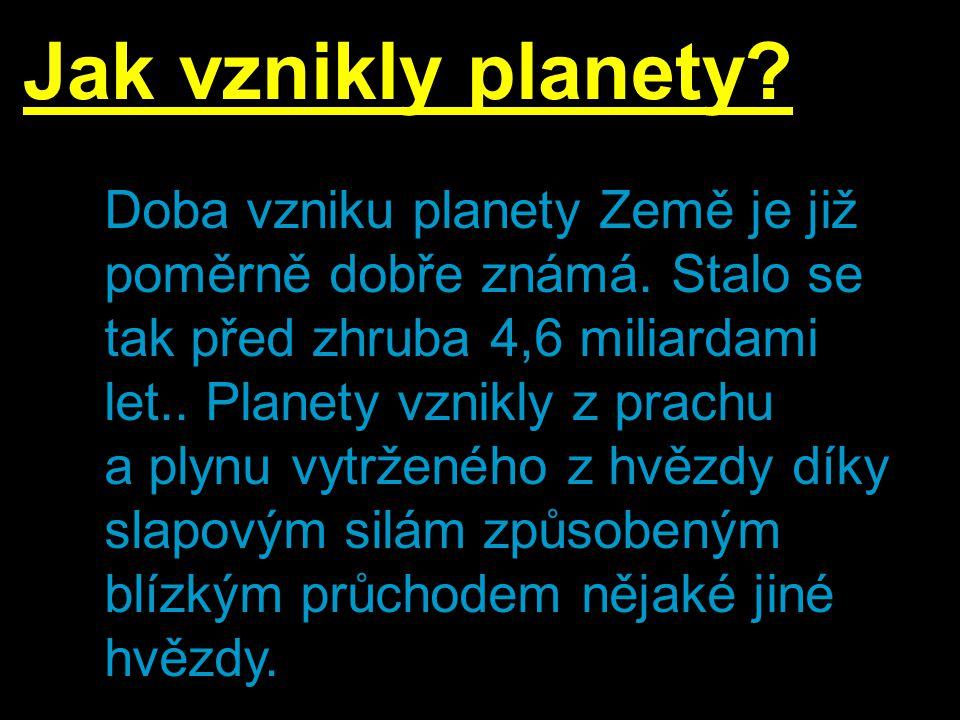Jak vznikly planety? Doba vzniku planety Země je již poměrně dobře známá. Stalo se tak před zhruba 4,6 miliardami let.. Planety vznikly z prachu a ply