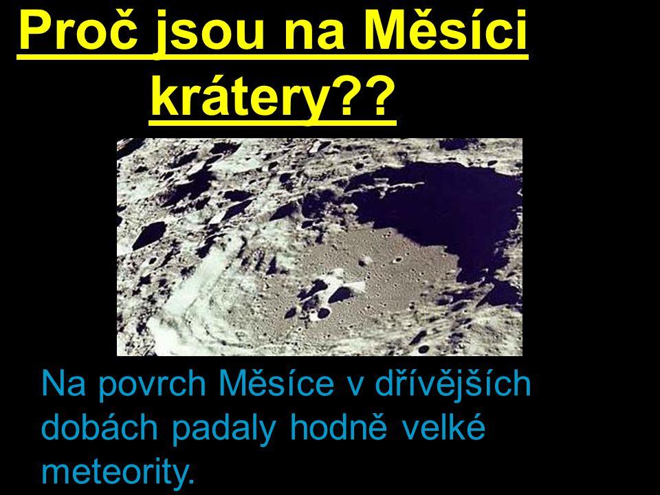 Proč jsou na Měsíci krátery?? Na povrch Měsíce v dřívějších dobách padaly hodně velké meteority.