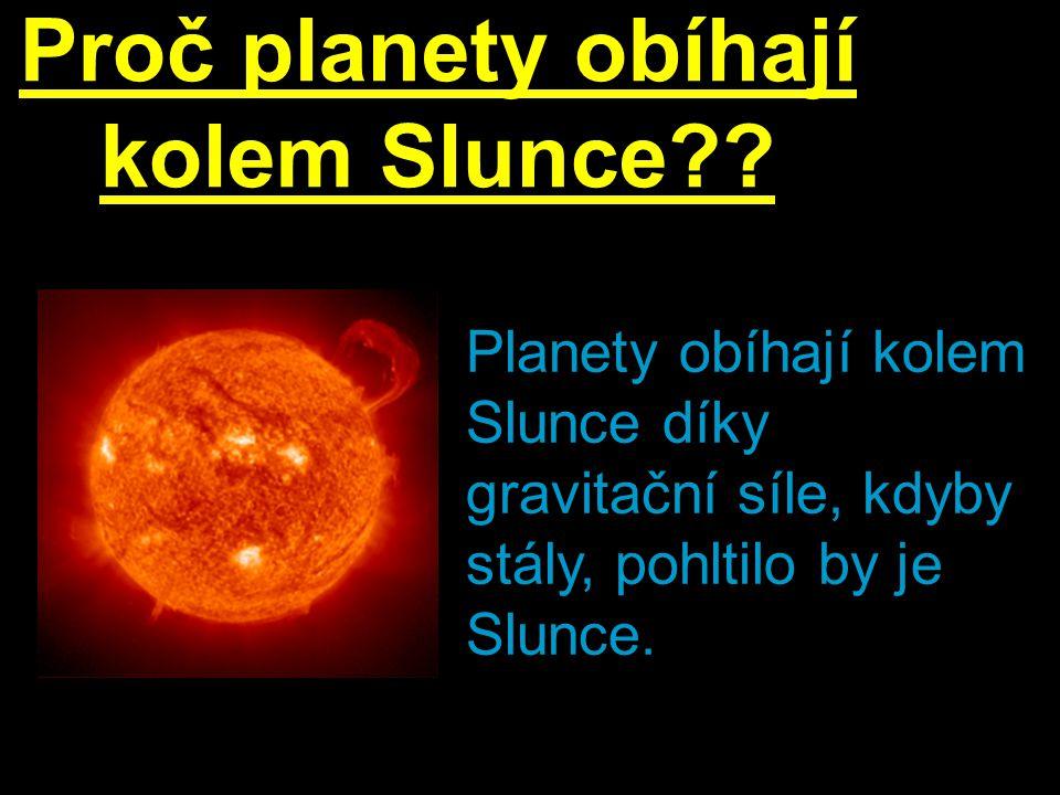 Proč planety obíhají kolem Slunce?? Planety obíhají kolem Slunce díky gravitační síle, kdyby stály, pohltilo by je Slunce.