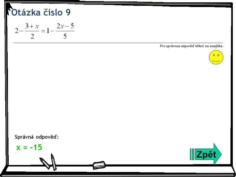 Otázka číslo 9 Zpět Správná odpověď: Pro správnou odpověď klikni na smajlíka. x = -15