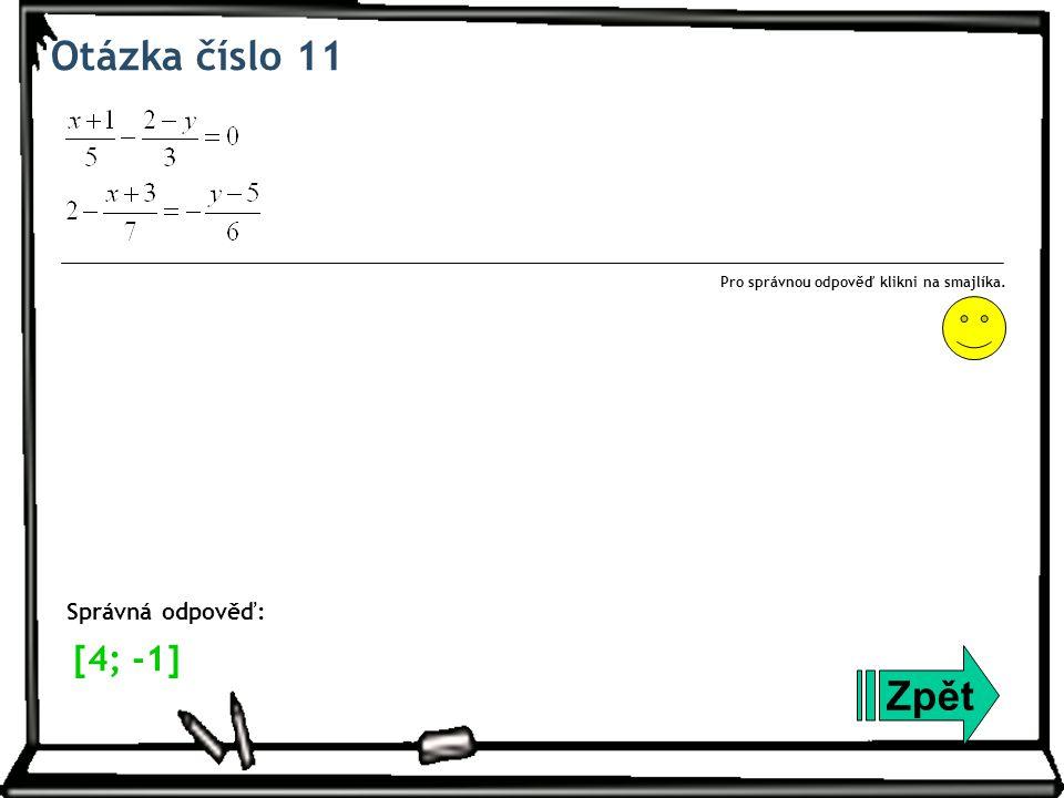 Otázka číslo 11 Zpět Správná odpověď: Pro správnou odpověď klikni na smajlíka. [4; -1]
