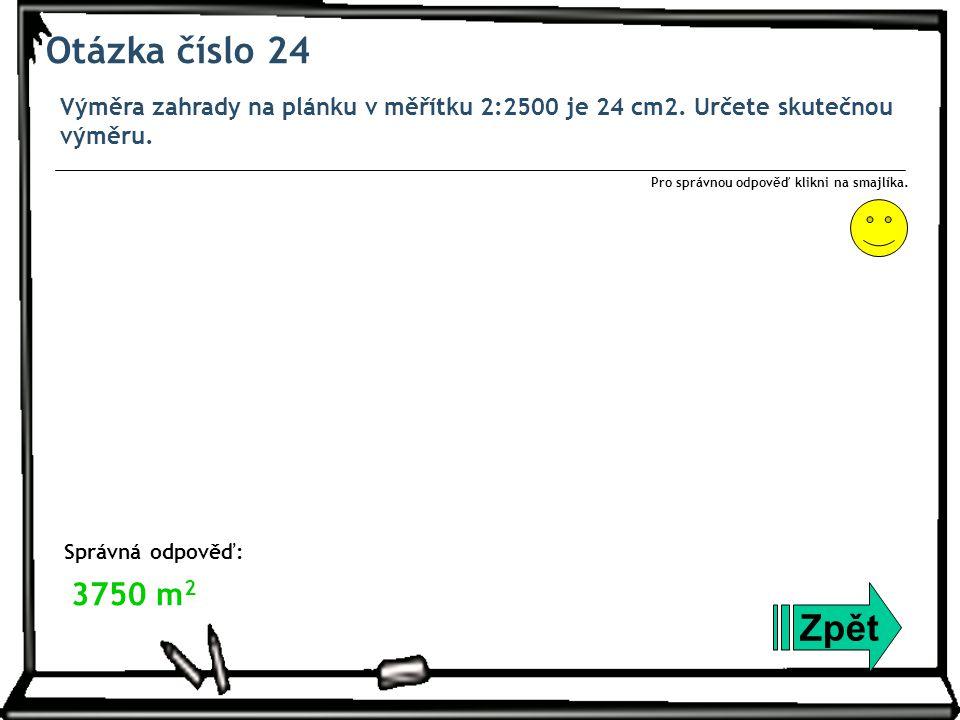 Otázka číslo 24 Výměra zahrady na plánku v měřítku 2:2500 je 24 cm2.