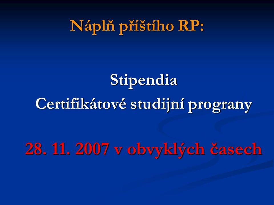 Stipendia Certifikátové studijní prograny 28. 11. 2007 v obvyklých časech Náplň příštího RP: