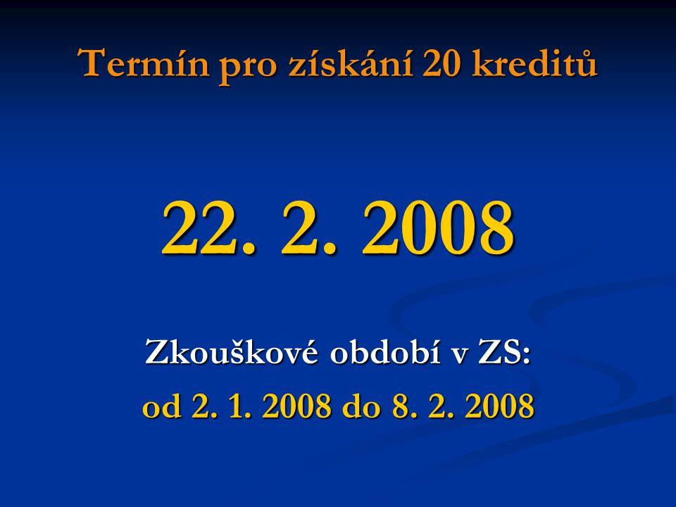 Termín pro získání 20 kreditů 22. 2. 2008 Zkouškové období v ZS: od 2. 1. 2008 do 8. 2. 2008