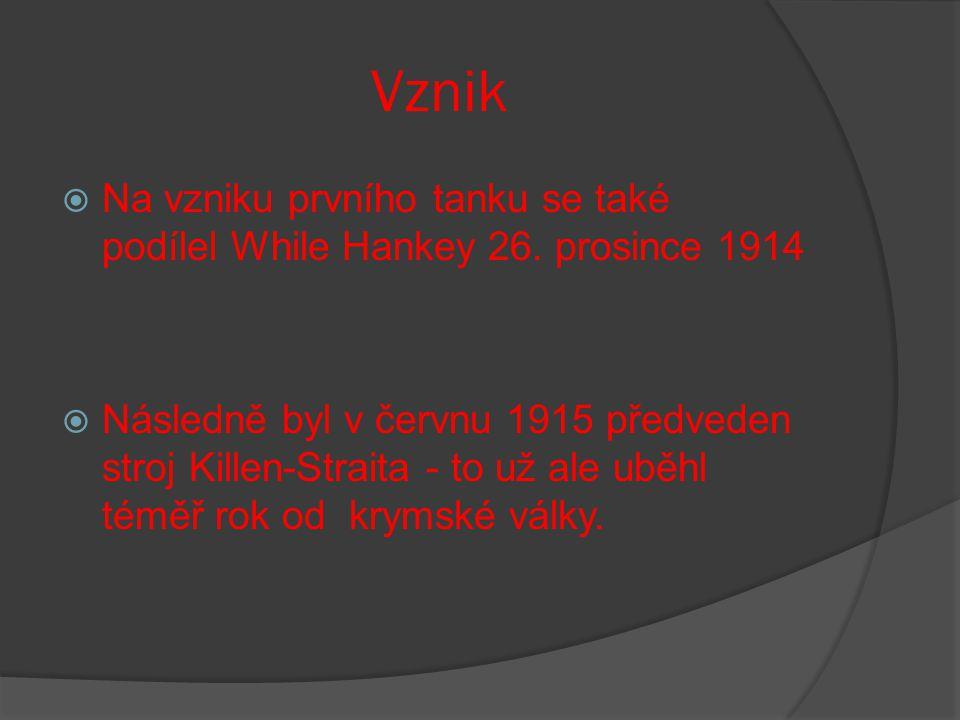 Vznik  Na vzniku prvního tanku se také podílel While Hankey 26. prosince 1914  Následně byl v červnu 1915 předveden stroj Killen-Straita - to už ale