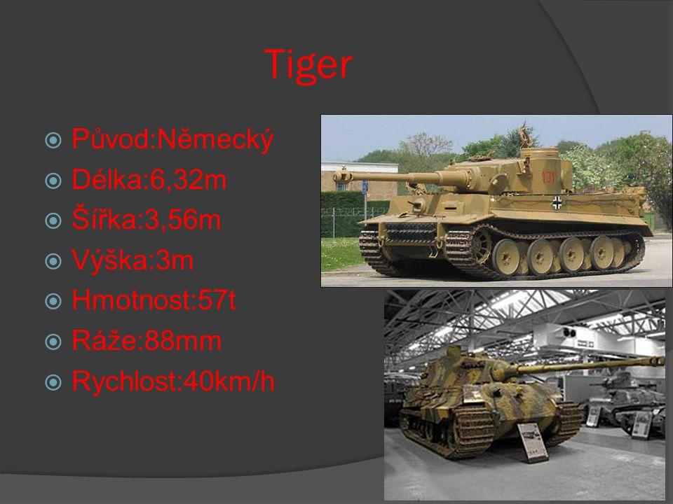 Tiger  Původ:Německý  Délka:6,32m  Šířka:3,56m  Výška:3m  Hmotnost:57t  Ráže:88mm  Rychlost:40km/h