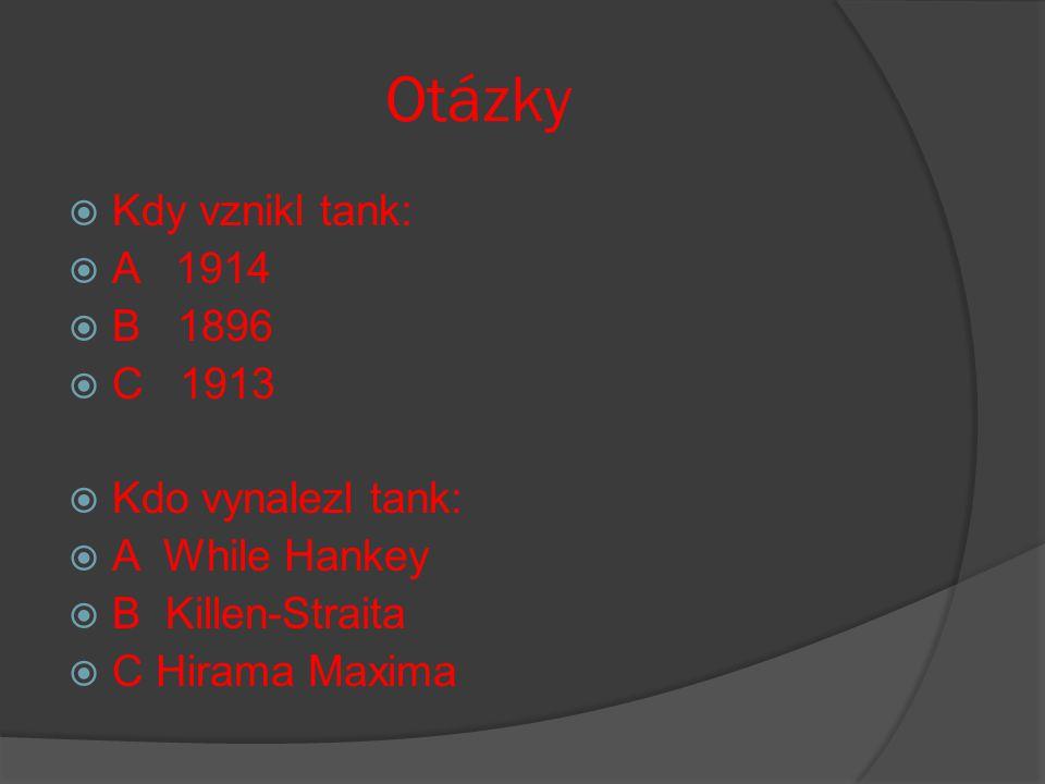 Otázky  Kdy vznikl tank:  A 1914  B 1896  C 1913  Kdo vynalezl tank:  A While Hankey  B Killen-Straita  C Hirama Maxima