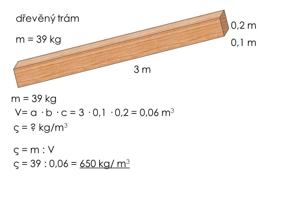 dřevěný trám 3 m 0,1 m 0,2 m m = 39 kg V= a · b · c = 3 · 0,1 · 0,2 = 0,06 m 3 ς = ? kg/m 3 ς = m : V ς = 39 : 0,06 = 650 kg/ m 3