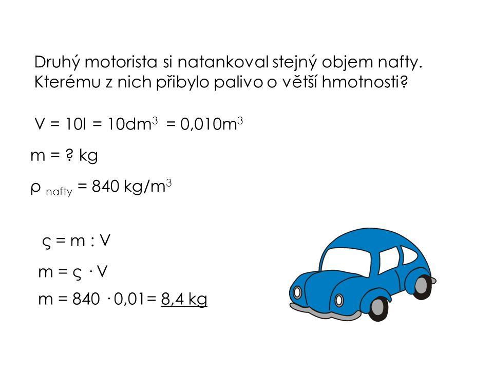 Druhý motorista si natankoval stejný objem nafty. Kterému z nich přibylo palivo o větší hmotnosti? V = 10l= 10dm 3 = 0,010m 3 m = ? kg ρ nafty = 840 k