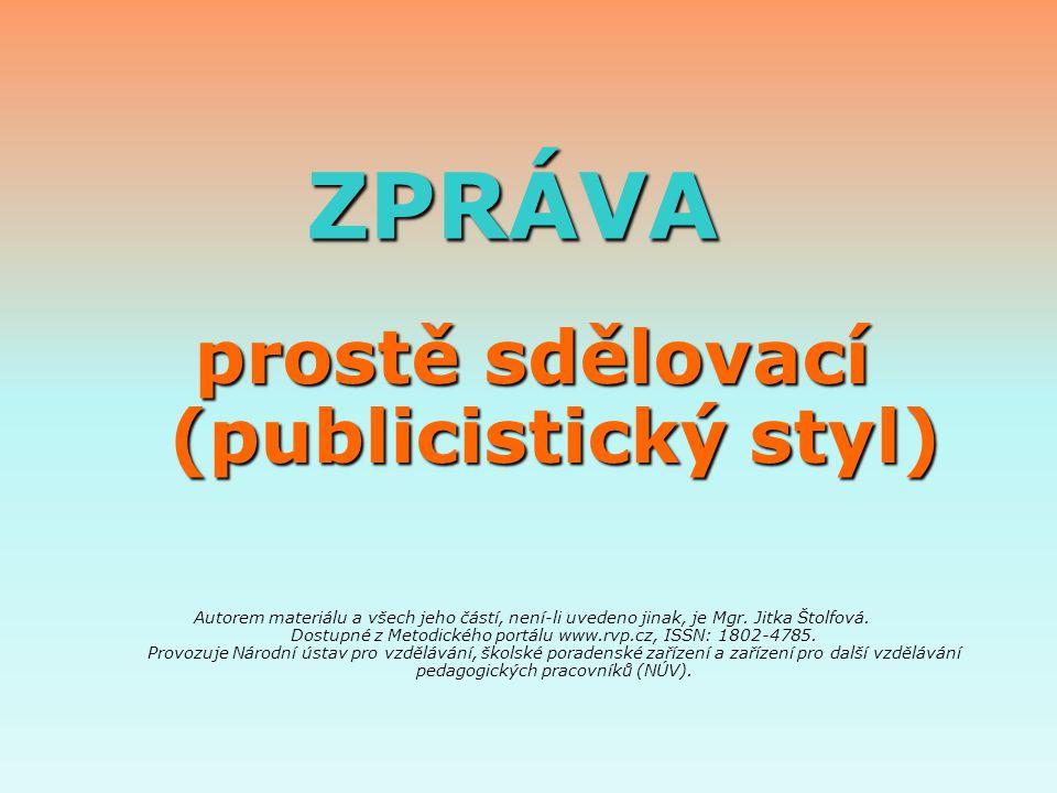 ZPRÁVA ZPRÁVA prostě sdělovací (publicistický styl) Autorem materiálu a všech jeho částí, není-li uvedeno jinak, je Mgr. Jitka Štolfová. Dostupné z Me